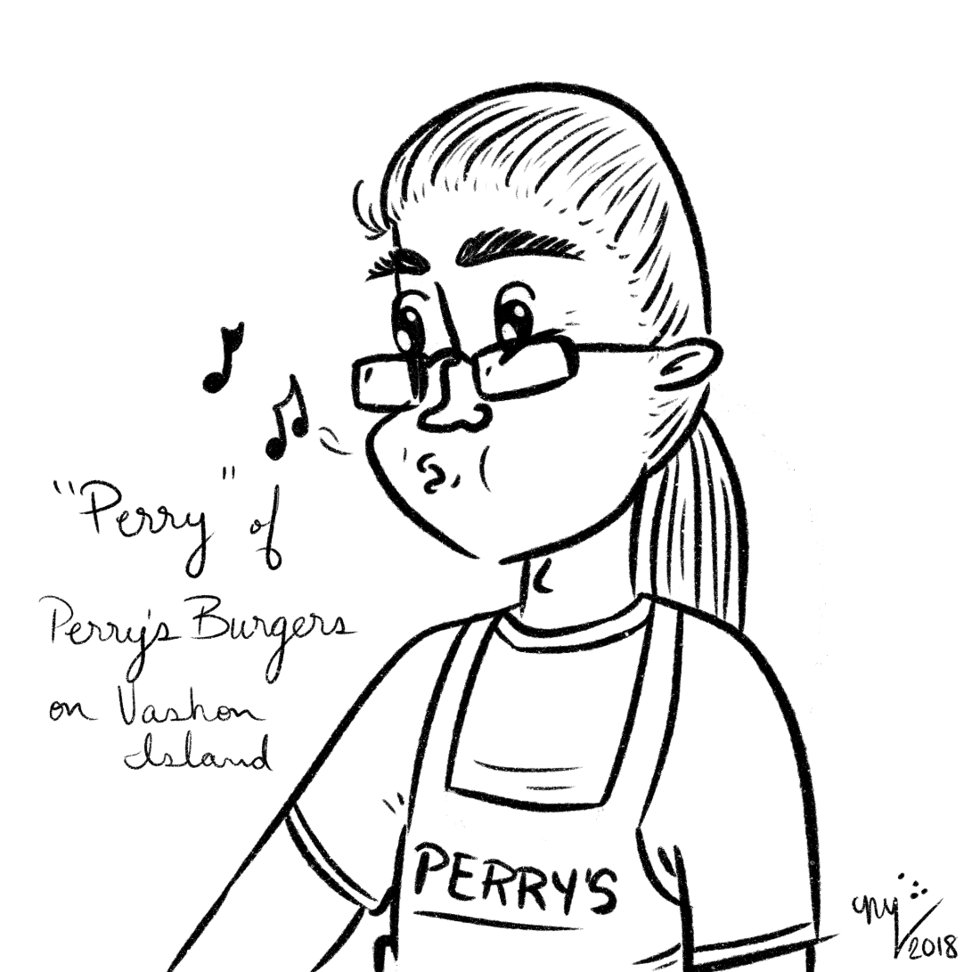 Perry of Perry's Burgers on Vashon Island. He can whistle like a symphony of canaries.